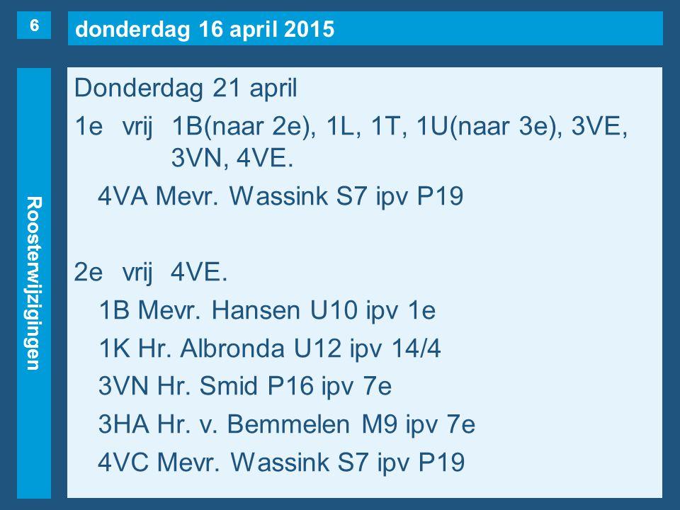 donderdag 16 april 2015 Roosterwijzigingen Donderdag 21 april 1evrij1B(naar 2e), 1L, 1T, 1U(naar 3e), 3VE, 3VN, 4VE. 4VA Mevr. Wassink S7 ipv P19 2evr