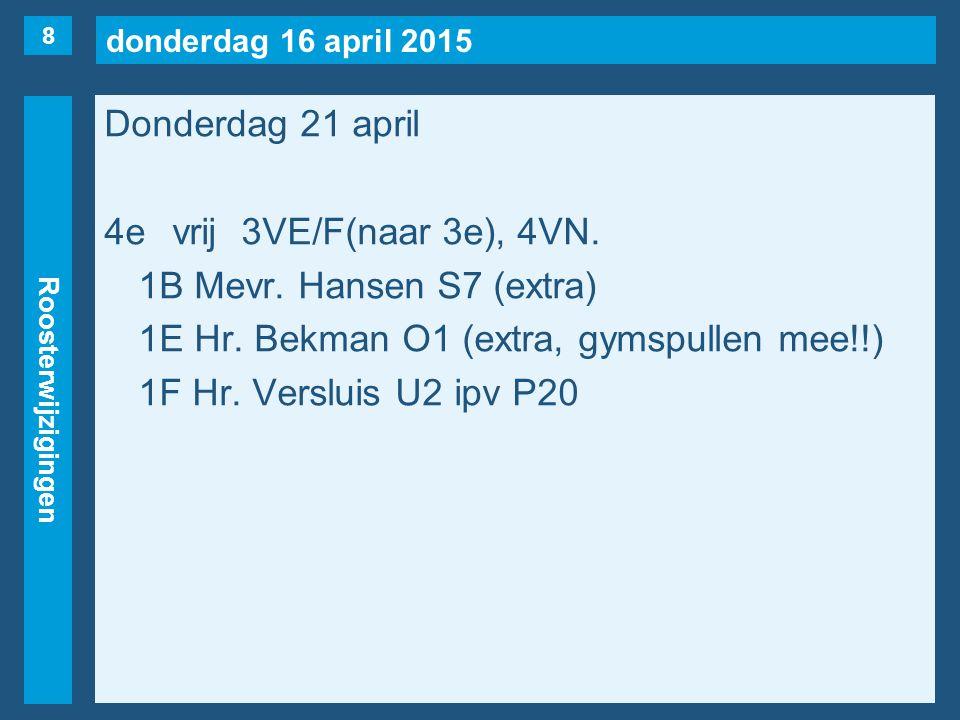 donderdag 16 april 2015 Roosterwijzigingen Donderdag 21 april 4evrij3VE/F(naar 3e), 4VN. 1B Mevr. Hansen S7 (extra) 1E Hr. Bekman O1 (extra, gymspulle