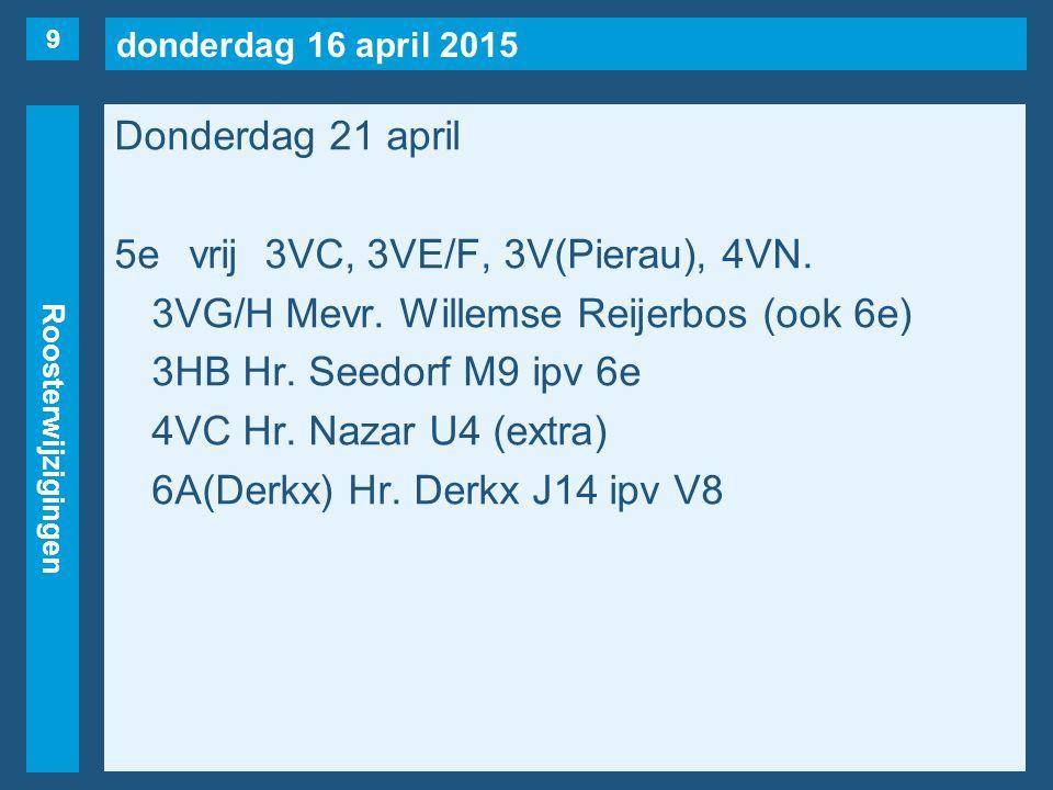 donderdag 16 april 2015 Roosterwijzigingen Donderdag 21 april 5evrij3VC, 3VE/F, 3V(Pierau), 4VN. 3VG/H Mevr. Willemse Reijerbos (ook 6e) 3HB Hr. Seedo