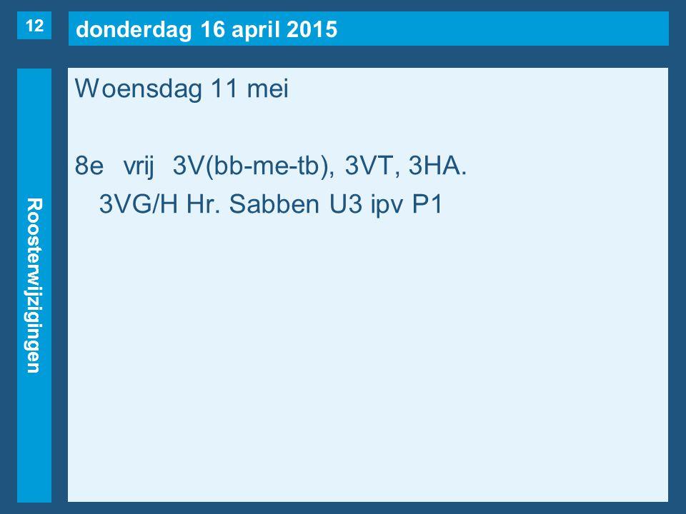donderdag 16 april 2015 Roosterwijzigingen Woensdag 11 mei 8evrij3V(bb-me-tb), 3VT, 3HA.