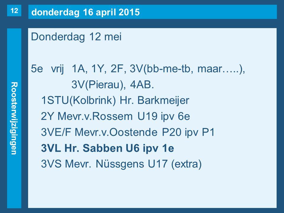 donderdag 16 april 2015 Roosterwijzigingen Donderdag 12 mei 5evrij1A, 1Y, 2F, 3V(bb-me-tb, maar…..), 3V(Pierau), 4AB.