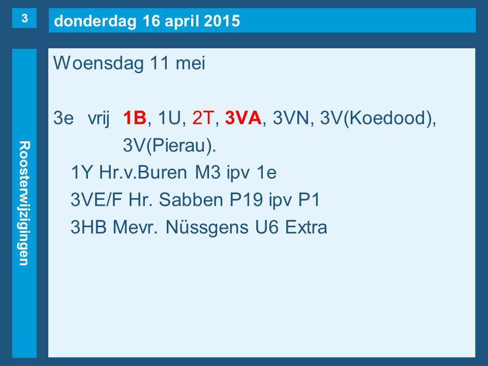 donderdag 16 april 2015 Roosterwijzigingen Donderdag 12 mei 7evrij1B, 1E, 1STU(Kolbrink), 2M, 2S(naar 1e), 2T, 3VR, 3VS, 3VN(naar 6e), 3HA(naar 3e).