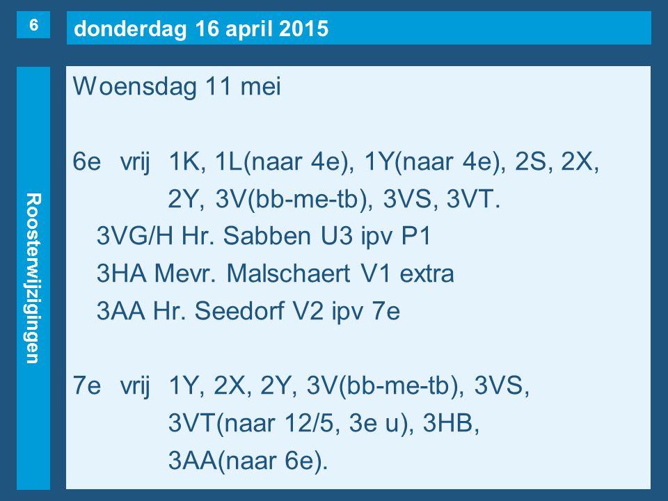 donderdag 16 april 2015 Roosterwijzigingen Woensdag 11 mei 6evrij1K, 1L(naar 4e), 1Y(naar 4e), 2S, 2X, 2Y, 3V(bb-me-tb), 3VS, 3VT.
