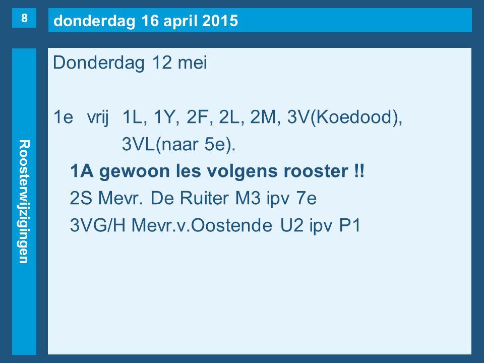 donderdag 16 april 2015 Roosterwijzigingen Donderdag 12 mei 1evrij1L, 1Y, 2F, 2L, 2M, 3V(Koedood), 3VL(naar 5e).