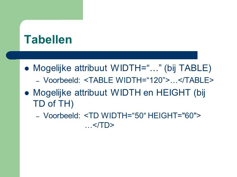 """Tabellen Mogelijke attribuut WIDTH=""""…"""" (bij TABLE) – Voorbeeld: … Mogelijke attribuut WIDTH en HEIGHT (bij TD of TH) – Voorbeeld: …"""