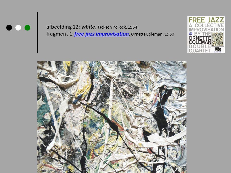 afbeelding 12: white, Jackson Pollock, 1954 fragment 1 : free jazz improvisation, Ornette Coleman, 1960 free jazz improvisation