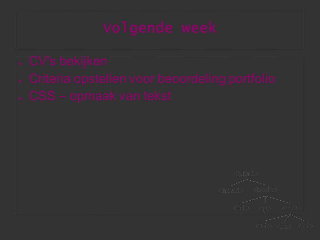 Volgende week ● CV s bekijken ● Criteria opstellen voor beoordeling portfolio ● CSS – opmaak van tekst