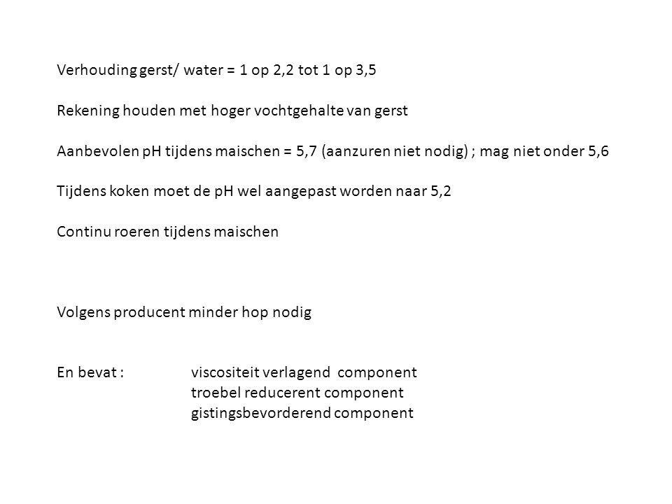 Verhouding gerst/ water = 1 op 2,2 tot 1 op 3,5 Rekening houden met hoger vochtgehalte van gerst Aanbevolen pH tijdens maischen = 5,7 (aanzuren niet n