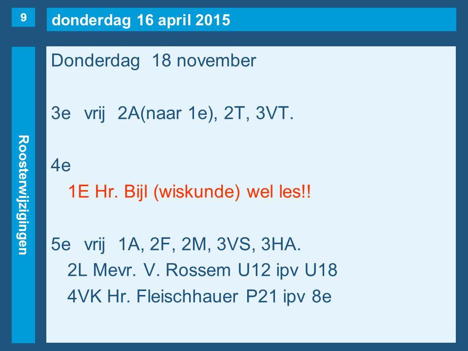 donderdag 16 april 2015 Roosterwijzigingen Donderdag 18 november 3evrij2A(naar 1e), 2T, 3VT.
