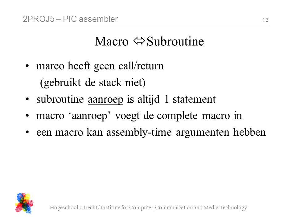2PROJ5 – PIC assembler Hogeschool Utrecht / Institute for Computer, Communication and Media Technology 12 Macro  Subroutine marco heeft geen call/return (gebruikt de stack niet) subroutine aanroep is altijd 1 statement macro 'aanroep' voegt de complete macro in een macro kan assembly-time argumenten hebben