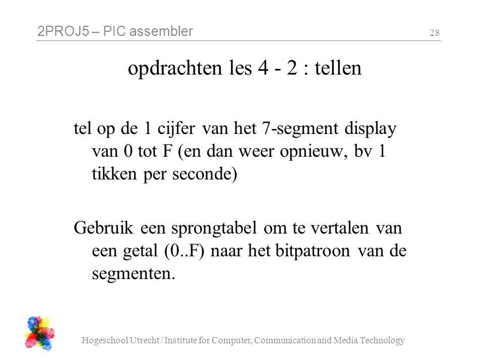 2PROJ5 – PIC assembler Hogeschool Utrecht / Institute for Computer, Communication and Media Technology 28 opdrachten les 4 - 2 : tellen tel op de 1 cijfer van het 7-segment display van 0 tot F (en dan weer opnieuw, bv 1 tikken per seconde) Gebruik een sprongtabel om te vertalen van een getal (0..F) naar het bitpatroon van de segmenten.