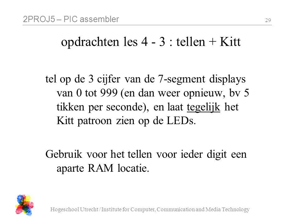 2PROJ5 – PIC assembler Hogeschool Utrecht / Institute for Computer, Communication and Media Technology 29 opdrachten les 4 - 3 : tellen + Kitt tel op de 3 cijfer van de 7-segment displays van 0 tot 999 (en dan weer opnieuw, bv 5 tikken per seconde), en laat tegelijk het Kitt patroon zien op de LEDs.