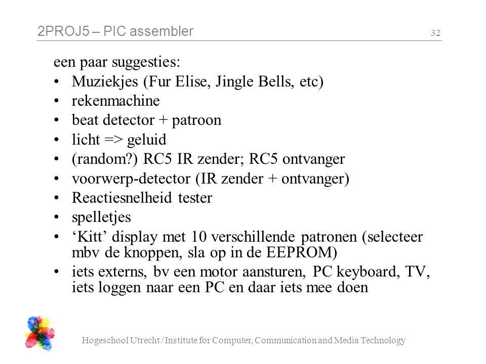 2PROJ5 – PIC assembler Hogeschool Utrecht / Institute for Computer, Communication and Media Technology 32 een paar suggesties: Muziekjes (Fur Elise, Jingle Bells, etc) rekenmachine beat detector + patroon licht => geluid (random ) RC5 IR zender; RC5 ontvanger voorwerp-detector (IR zender + ontvanger) Reactiesnelheid tester spelletjes 'Kitt' display met 10 verschillende patronen (selecteer mbv de knoppen, sla op in de EEPROM) iets externs, bv een motor aansturen, PC keyboard, TV, iets loggen naar een PC en daar iets mee doen
