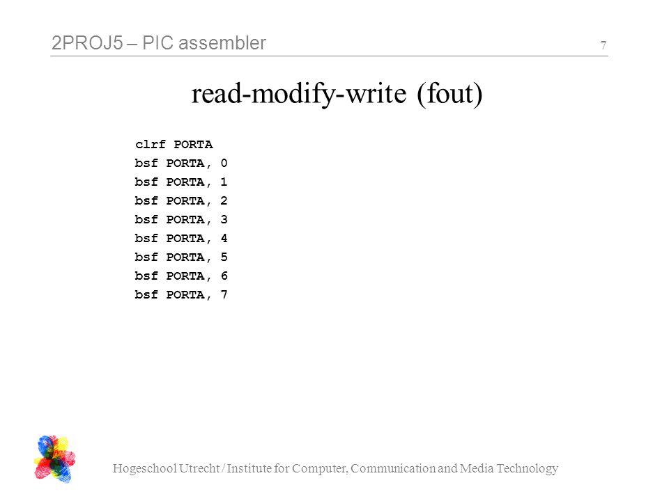 2PROJ5 – PIC assembler Hogeschool Utrecht / Institute for Computer, Communication and Media Technology 8 read-modify-write (goed) clrf PORTA_SHADOW call PORTA_FLUSH bsf PORTA_SHADOW, 0 call PORTA_FLUSH bsf PORTA_SHADOW, 1 call PORTA_FLUSH bsf PORTA_SHADOW, 2 call PORTA_FLUSH...