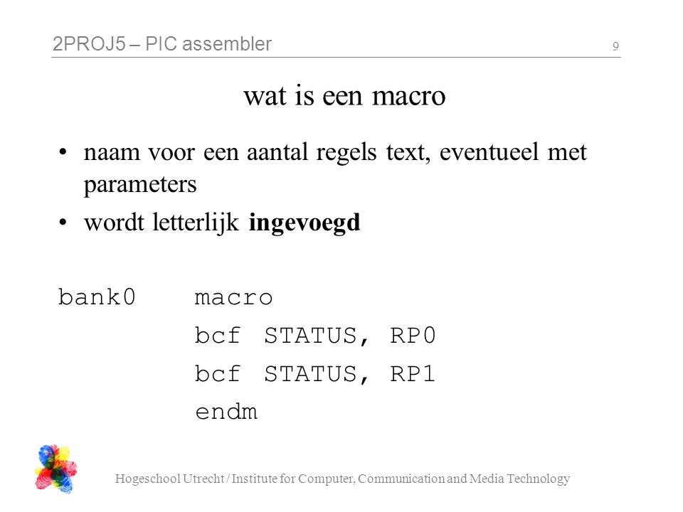 2PROJ5 – PIC assembler Hogeschool Utrecht / Institute for Computer, Communication and Media Technology 20 LatchWrite (4) LatchWriteNext ; assume data line low, set to high only when ; the (next) bit of LatchWritePattern is 1 RRF LatchWritePattern, f SKPNC BSF PORTD_SHADOW, 3 ; output address and data CALL PORTD_FLUSH CALL LatchWriteReturn ; toggle gate line BCF PORTB_SHADOW, 5 CALL PORTB_FLUSH CALL LatchWriteReturn BSF PORTB_SHADOW, 5 CALL PORTB_FLUSH CALL LatchWriteReturn