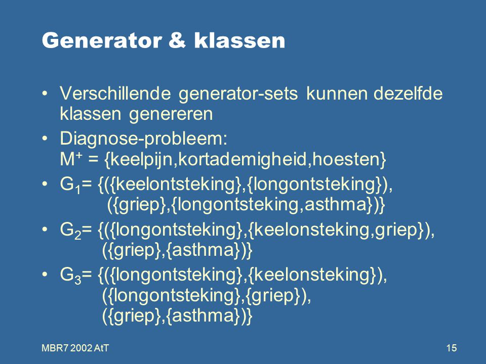 MBR7 2002 AtT15 Generator & klassen Verschillende generator-sets kunnen dezelfde klassen genereren Diagnose-probleem: M + = {keelpijn,kortademigheid,hoesten} G 1 = {({keelontsteking},{longontsteking}), ({griep},{longontsteking,asthma})} G 2 = {({longontsteking},{keelonsteking,griep}), ({griep},{asthma})} G 3 = {({longontsteking},{keelonsteking}), ({longontsteking},{griep}), ({griep},{asthma})}