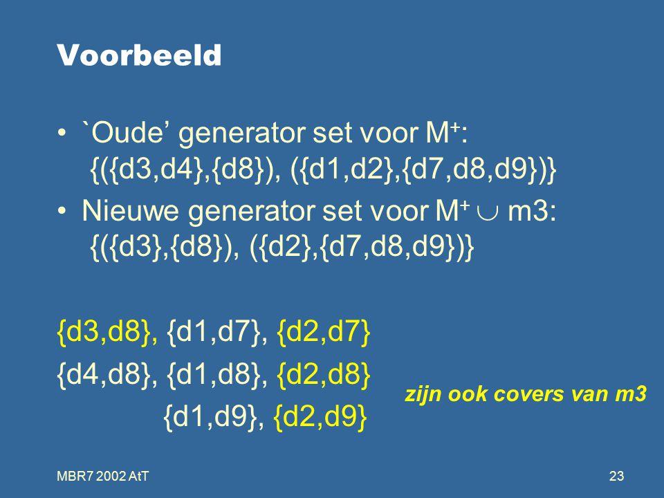 MBR7 2002 AtT23 Voorbeeld `Oude' generator set voor M + : {({d3,d4},{d8}), ({d1,d2},{d7,d8,d9})} Nieuwe generator set voor M +  m3: {({d3},{d8}), ({d2},{d7,d8,d9})} {d3,d8}, {d1,d7}, {d2,d7} {d4,d8}, {d1,d8}, {d2,d8} {d1,d9}, {d2,d9} zijn ook covers van m3