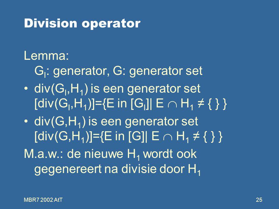 MBR7 2002 AtT25 Division operator Lemma: G I : generator, G: generator set div(G I,H 1 ) is een generator set [div(G I,H 1 )]={E in [G I ]| E  H 1 ≠ { } } div(G,H 1 ) is een generator set [div(G,H 1 )]={E in [G]| E  H 1 ≠ { } } M.a.w.: de nieuwe H 1 wordt ook gegenereert na divisie door H 1