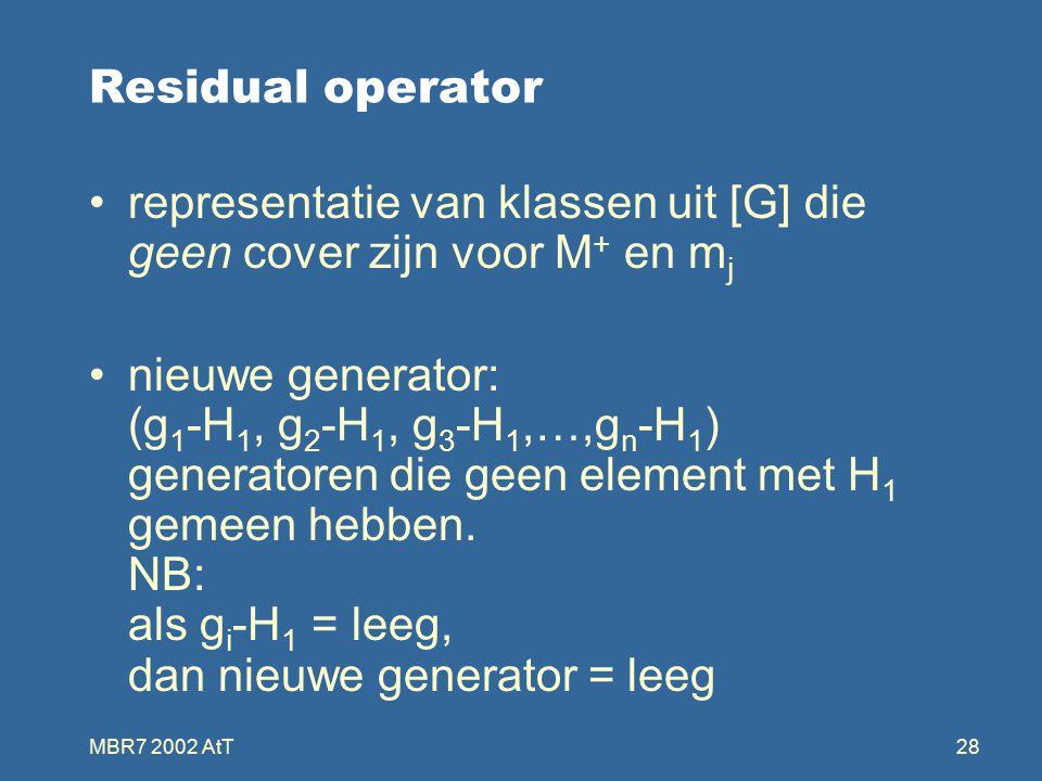 MBR7 2002 AtT28 Residual operator representatie van klassen uit [G] die geen cover zijn voor M + en m j nieuwe generator: (g 1 -H 1, g 2 -H 1, g 3 -H 1,…,g n -H 1 ) generatoren die geen element met H 1 gemeen hebben.