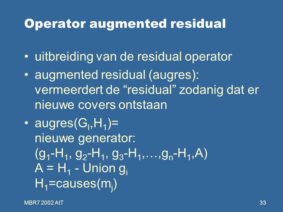 MBR7 2002 AtT33 Operator augmented residual uitbreiding van de residual operator augmented residual (augres): vermeerdert de residual zodanig dat er nieuwe covers ontstaan augres(G I,H 1 )= nieuwe generator: (g 1 -H 1, g 2 -H 1, g 3 -H 1,…,g n -H 1,A) A = H 1 - Union g i H 1 =causes(m j )