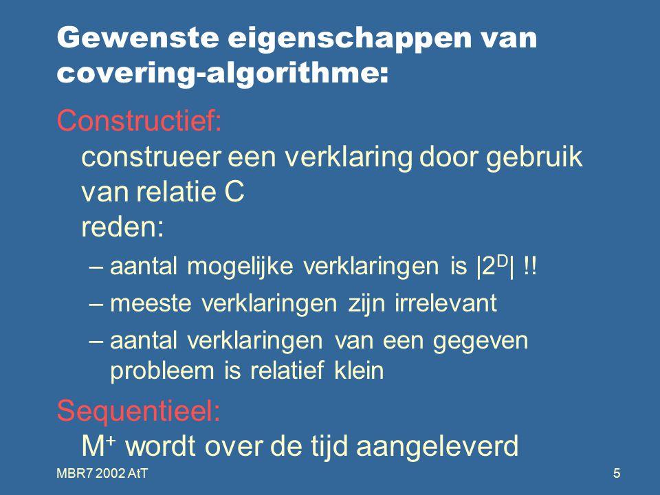 MBR7 2002 AtT5 Gewenste eigenschappen van covering-algorithme: Constructief: construeer een verklaring door gebruik van relatie C reden: –aantal mogelijke verklaringen is |2 D | !.