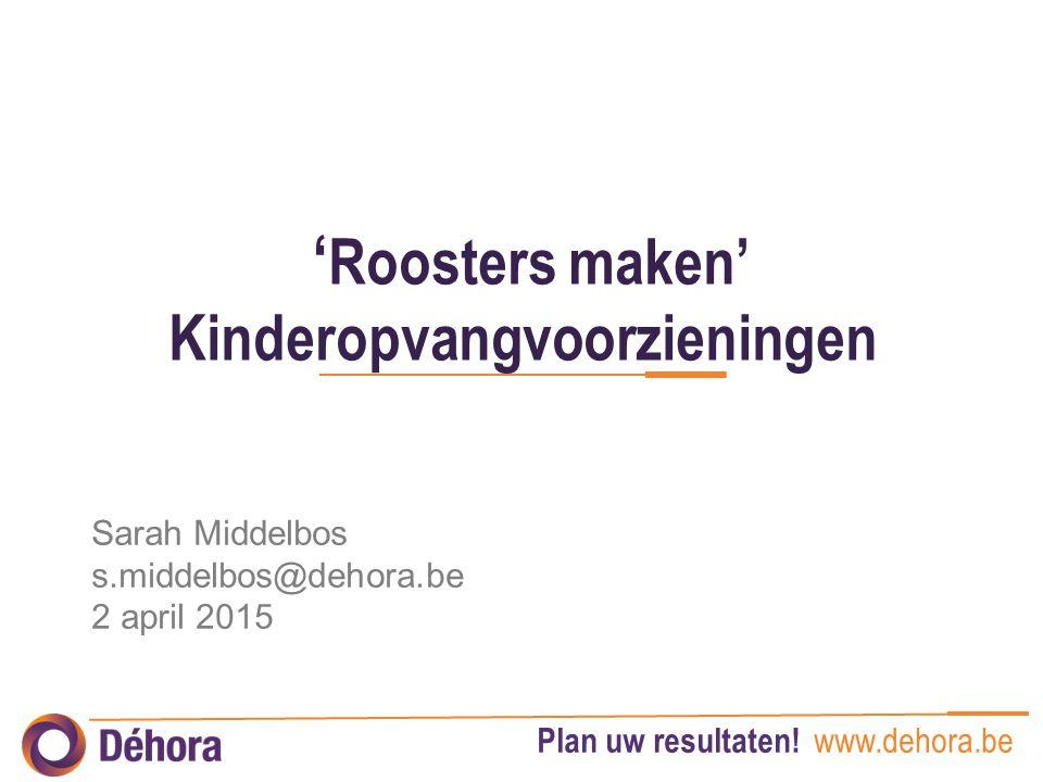 Plan uw resultaten! www.dehora.be ' Roosters maken' Kinderopvangvoorzieningen Sarah Middelbos s.middelbos@dehora.be 2 april 2015
