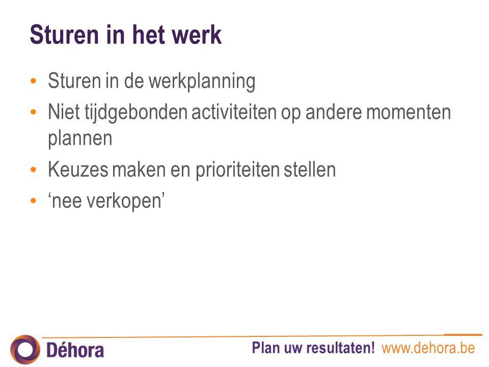 Plan uw resultaten! www.dehora.be Sturen in het werk Sturen in de werkplanning Niet tijdgebonden activiteiten op andere momenten plannen Keuzes maken