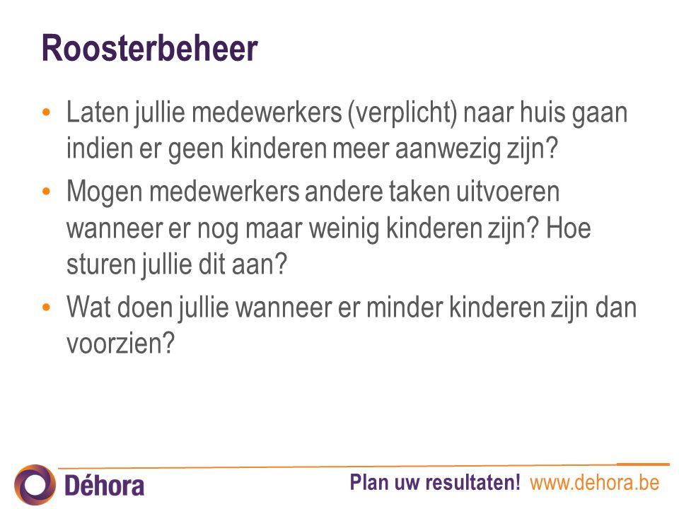 Plan uw resultaten! www.dehora.be Roosterbeheer Laten jullie medewerkers (verplicht) naar huis gaan indien er geen kinderen meer aanwezig zijn? Mogen