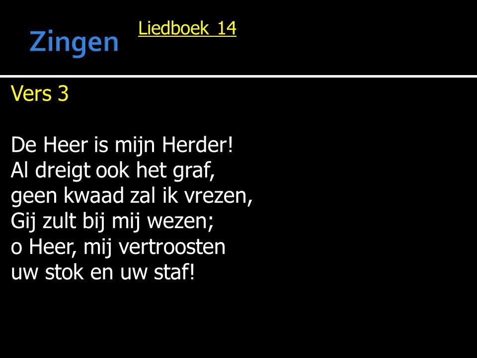 Liedboek 14 Vers 3 De Heer is mijn Herder! Al dreigt ook het graf, geen kwaad zal ik vrezen, Gij zult bij mij wezen; o Heer, mij vertroosten uw stok e