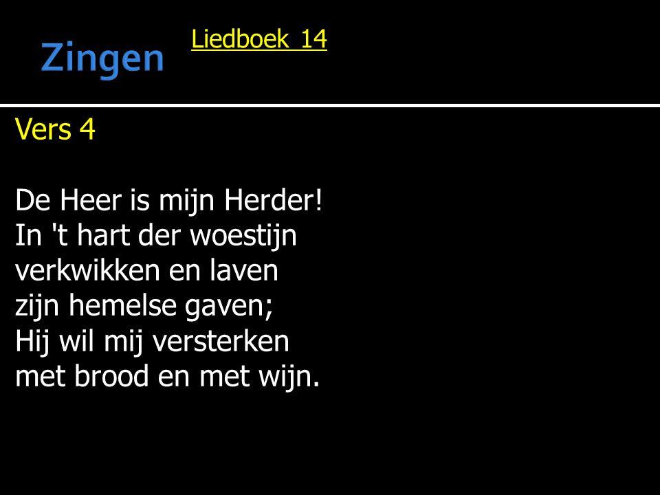 Liedboek 14 Vers 4 De Heer is mijn Herder! In 't hart der woestijn verkwikken en laven zijn hemelse gaven; Hij wil mij versterken met brood en met wij