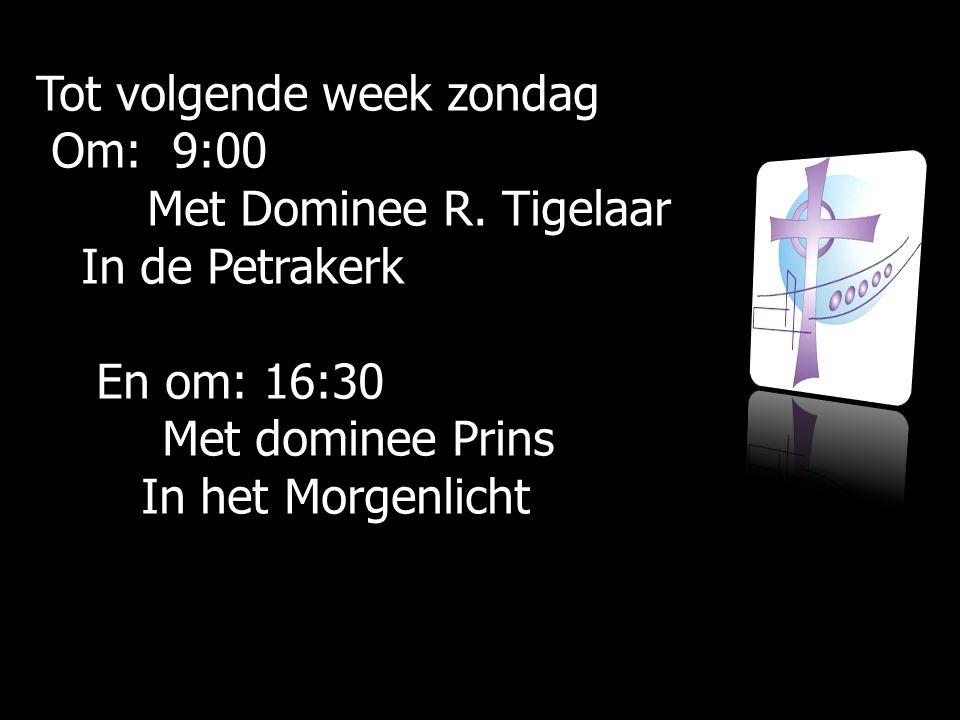 Tot volgende week zondag Om: 9:00 Om: 9:00 Met Dominee R.
