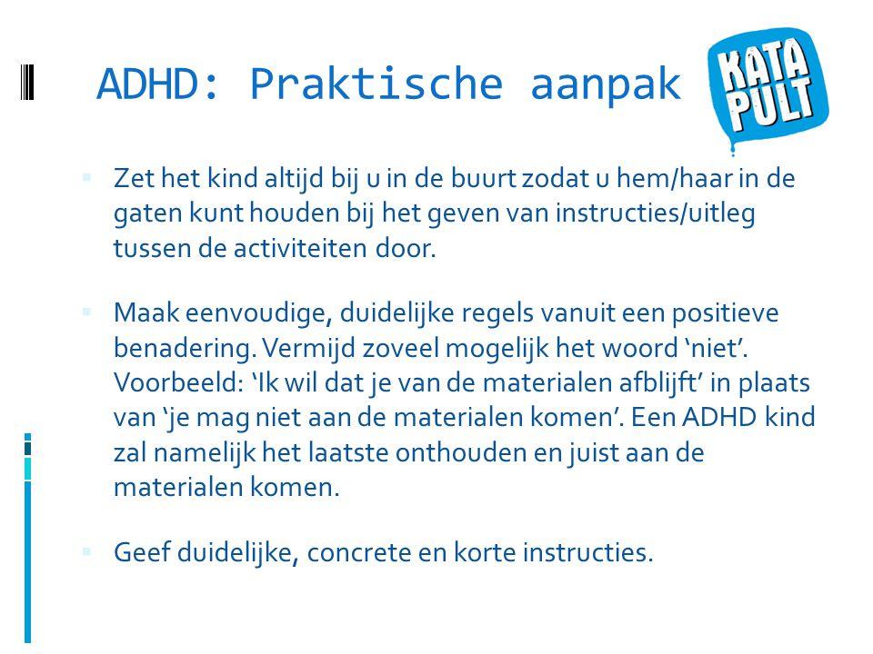 ADHD: Praktische aanpak  Zet het kind altijd bij u in de buurt zodat u hem/haar in de gaten kunt houden bij het geven van instructies/uitleg tussen de activiteiten door.
