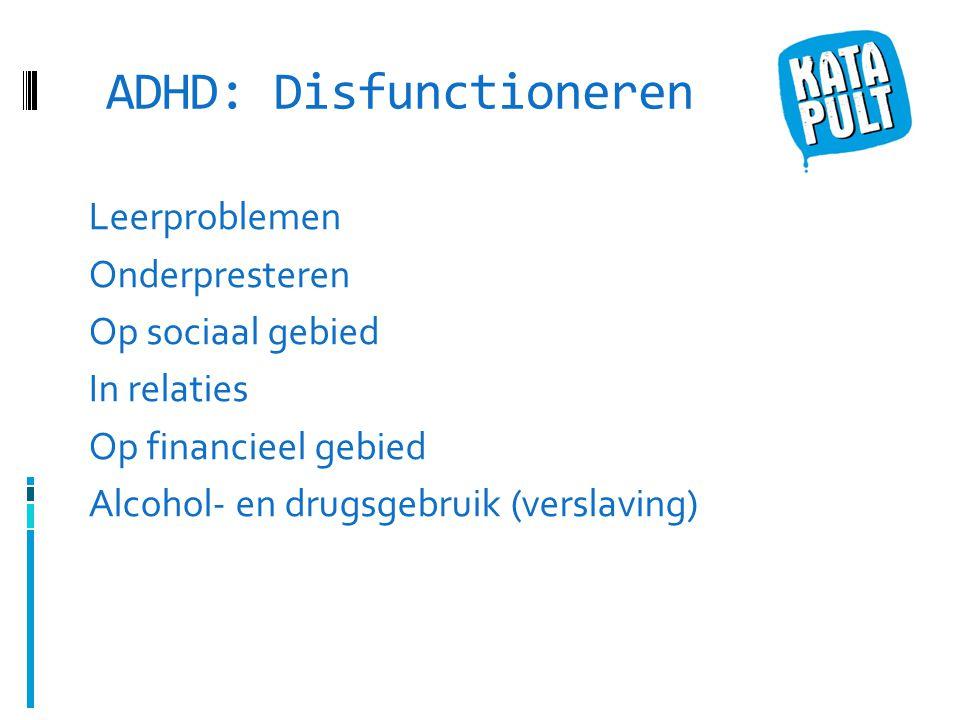 ADHD: Disfunctioneren Leerproblemen Onderpresteren Op sociaal gebied In relaties Op financieel gebied Alcohol- en drugsgebruik (verslaving)