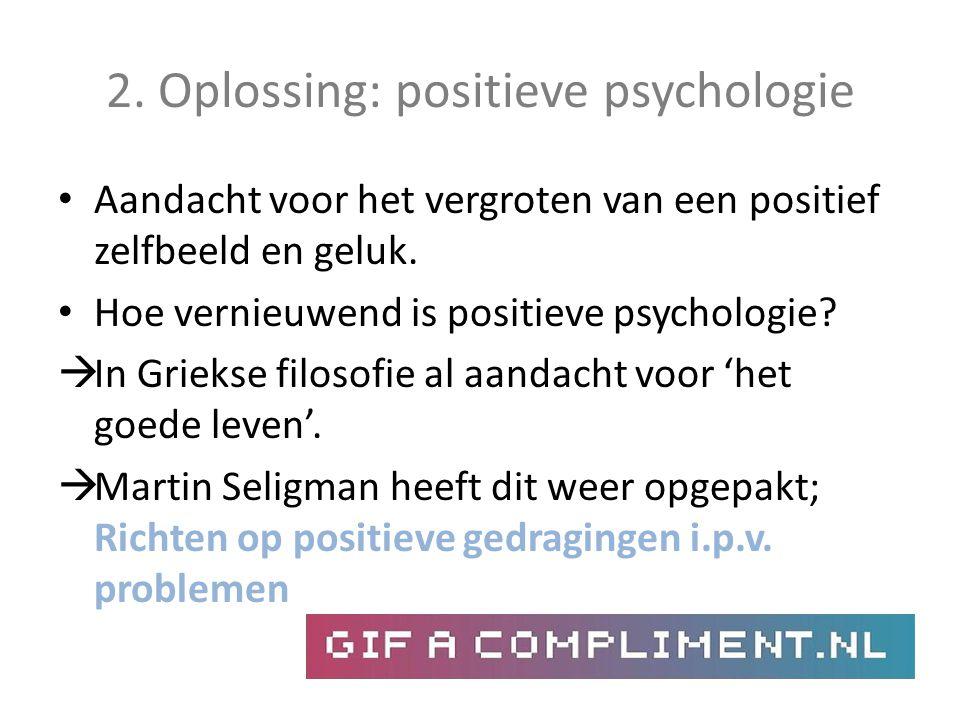 2. Oplossing: positieve psychologie Aandacht voor het vergroten van een positief zelfbeeld en geluk. Hoe vernieuwend is positieve psychologie?  In Gr
