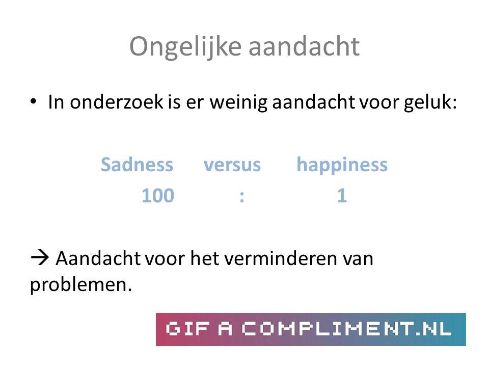 Ongelijke aandacht In onderzoek is er weinig aandacht voor geluk: Sadness versus happiness 100: 1  Aandacht voor het verminderen van problemen.