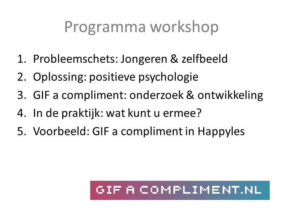 Programma workshop 1.Probleemschets: Jongeren & zelfbeeld 2.Oplossing: positieve psychologie 3.GIF a compliment: onderzoek & ontwikkeling 4.In de prak