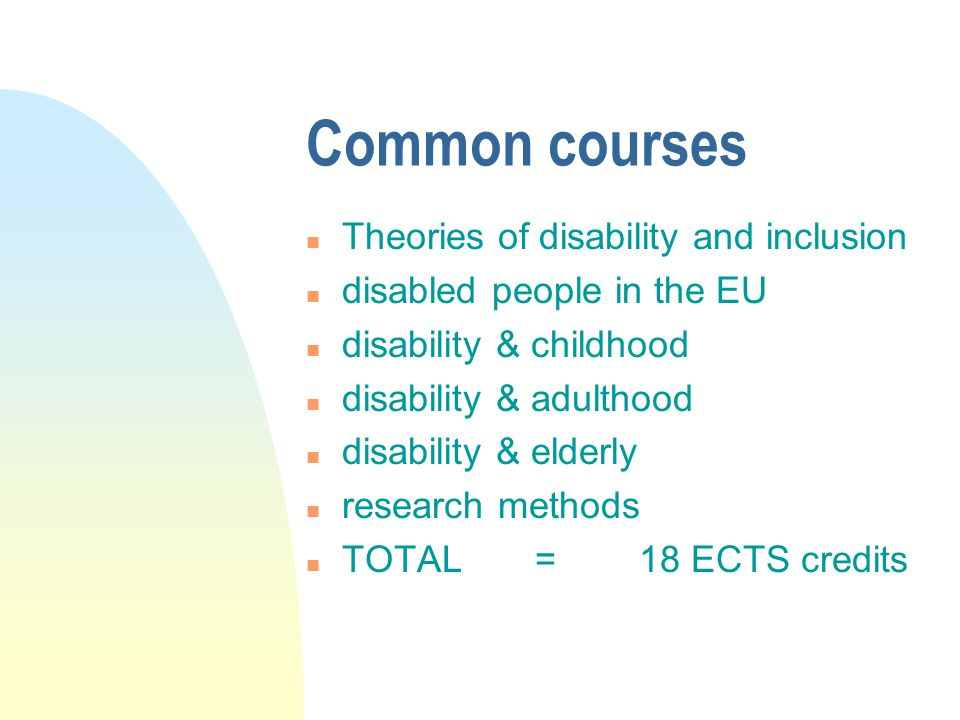 Common courses n Theories of disability and inclusion n disabled people in the EU n disability & childhood n disability & adulthood n disability & elderly n research methods n TOTAL = 18 ECTS credits
