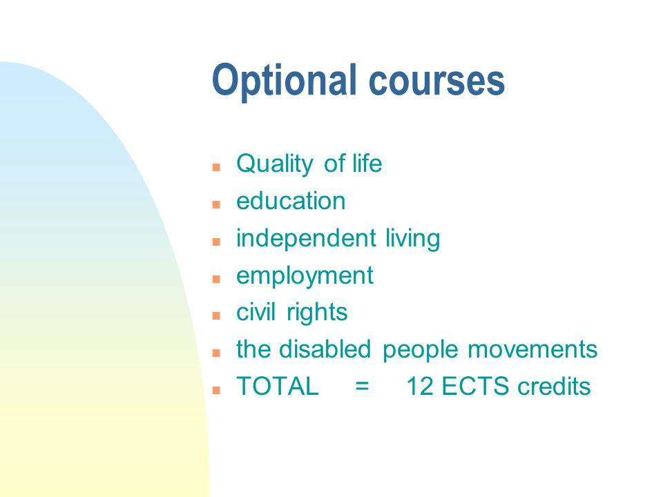 Optional courses n Quality of life n education n independent living n employment n civil rights n the disabled people movements n TOTAL = 12 ECTS credits