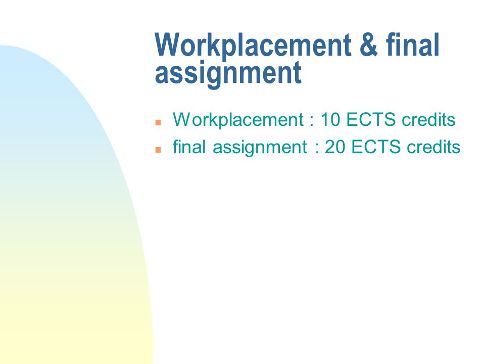 Workplacement & final assignment n Workplacement : 10 ECTS credits n final assignment : 20 ECTS credits