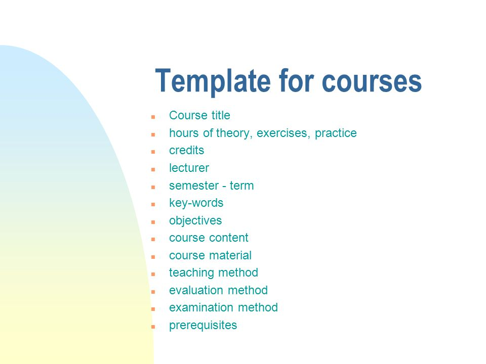 Template for courses n Course title n hours of theory, exercises, practice n credits n lecturer n semester - term n key-words n objectives n course content n course material n teaching method n evaluation method n examination method n prerequisites