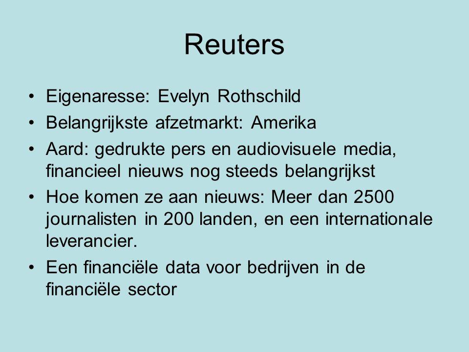 Reuters Eigenaresse: Evelyn Rothschild Belangrijkste afzetmarkt: Amerika Aard: gedrukte pers en audiovisuele media, financieel nieuws nog steeds belangrijkst Hoe komen ze aan nieuws: Meer dan 2500 journalisten in 200 landen, en een internationale leverancier.