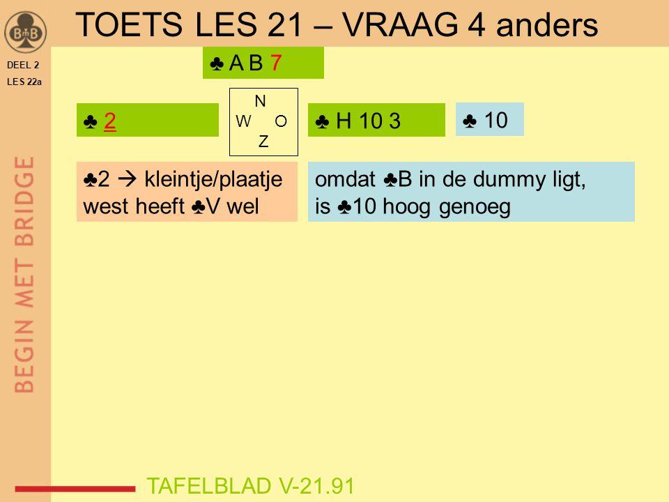 DEEL 2 LES 22a N W O Z ♣ 2 TAFELBLAD V-21.91 ♣ H 10 3 ♣ A B 7 ♣2  kleintje/plaatje west heeft ♣V wel omdat ♣B in de dummy ligt, is ♣10 hoog genoeg TO