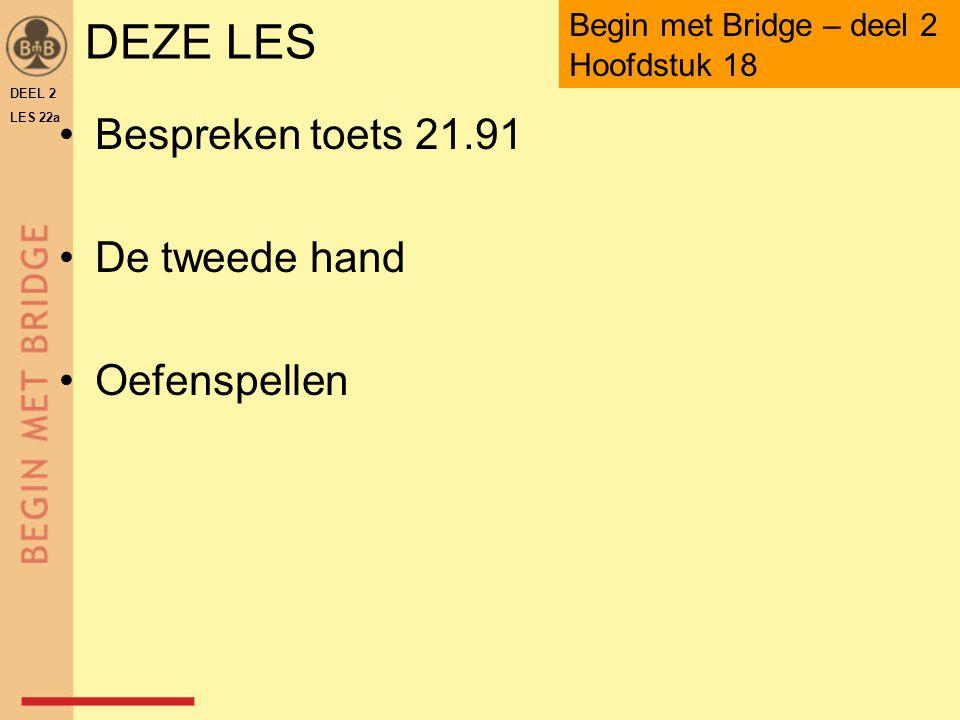 DEZE LES Bespreken toets 21.91 De tweede hand Oefenspellen DEEL 2 LES 22a Begin met Bridge – deel 2 Hoofdstuk 18