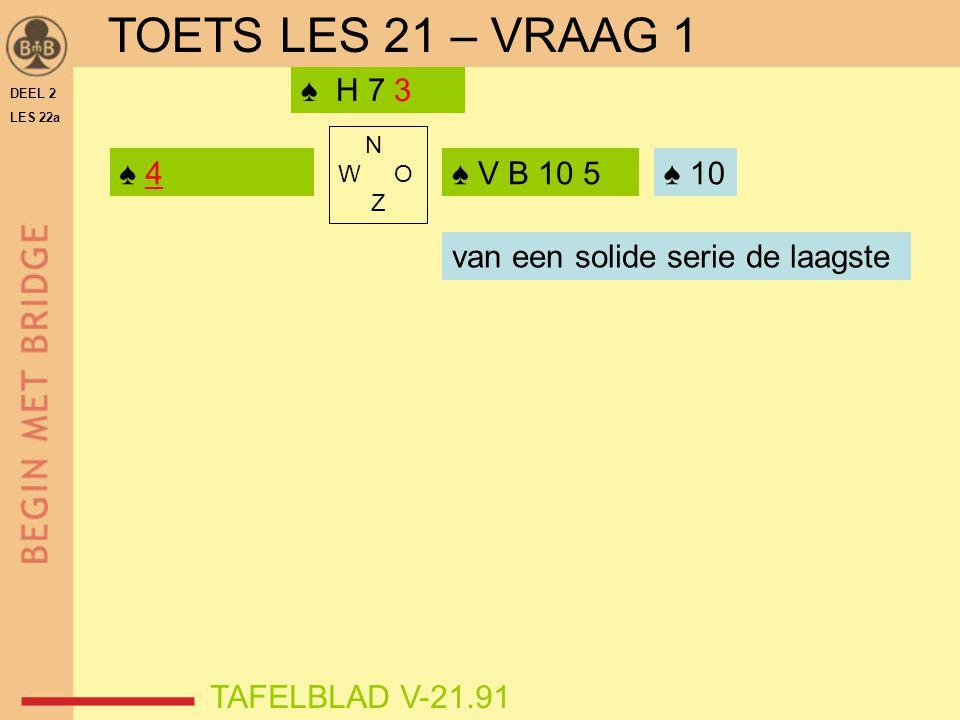 DEEL 2 LES 22a N W O Z ♠ 4 TAFELBLAD V-21.91 ♠ V B 10 5 ♠ H 7 3 ♠ ? TOETS LES 21 – VRAAG 1 ♠ 10 van een solide serie de laagste