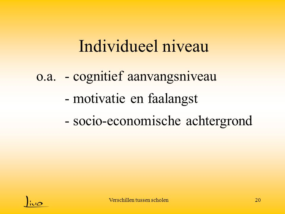 Verschillen tussen scholen20 Individueel niveau o.a.- cognitief aanvangsniveau - motivatie en faalangst - socio-economische achtergrond