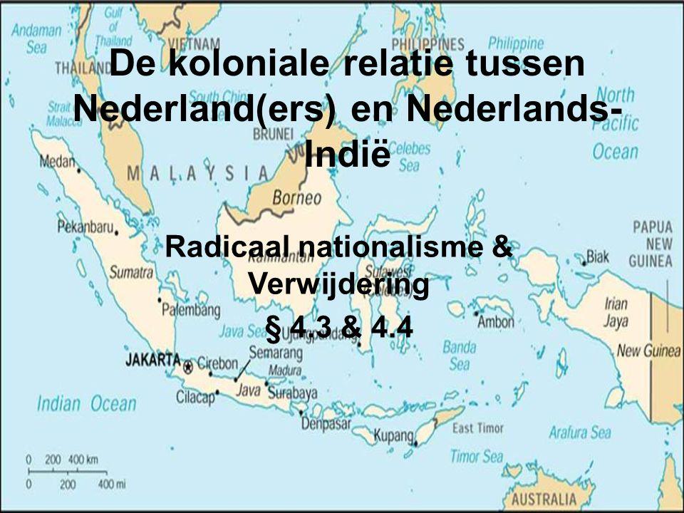 De koloniale relatie tussen Nederland(ers) en Nederlands- Indië Radicaal nationalisme & Verwijdering § 4.3 & 4.4