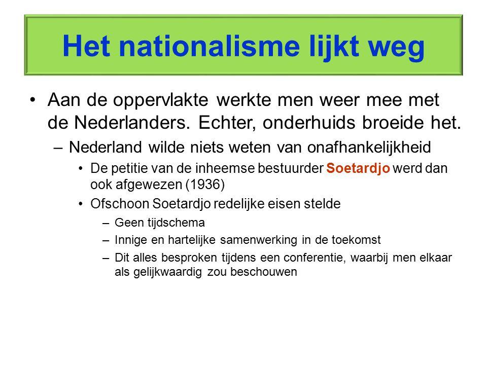 Het nationalisme lijkt weg Aan de oppervlakte werkte men weer mee met de Nederlanders. Echter, onderhuids broeide het. –Nederland wilde niets weten va