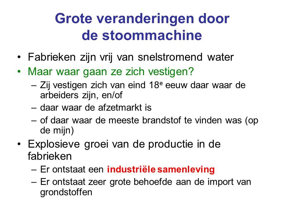 Grote veranderingen door de stoommachine Fabrieken zijn vrij van snelstromend water Maar waar gaan ze zich vestigen? –Zij vestigen zich van eind 18 e