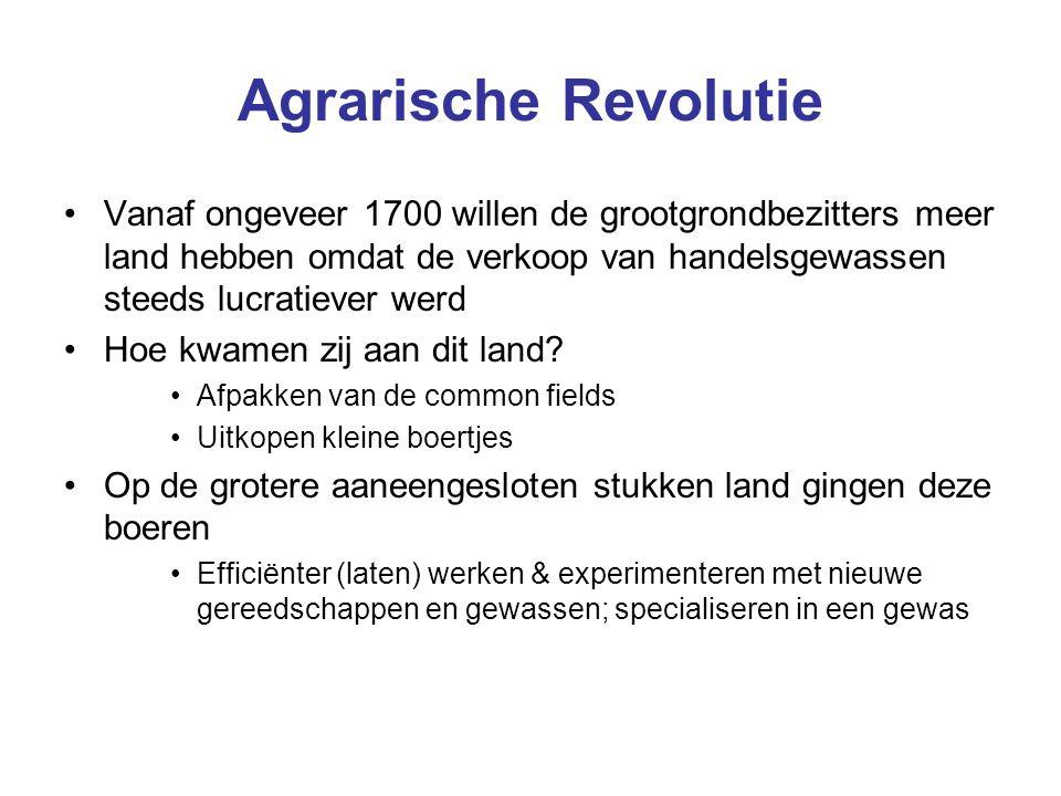 Agrarische Revolutie Vanaf ongeveer 1700 willen de grootgrondbezitters meer land hebben omdat de verkoop van handelsgewassen steeds lucratiever werd H