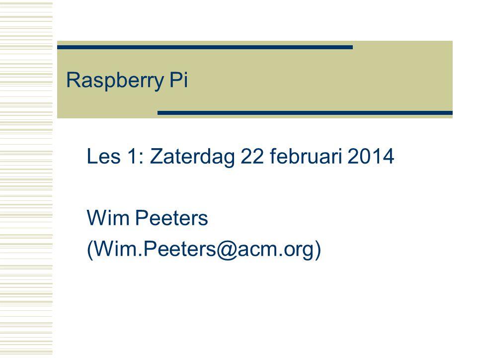 Raspberry Pi Les 1: Zaterdag 22 februari 2014 Wim Peeters (Wim.Peeters@acm.org)
